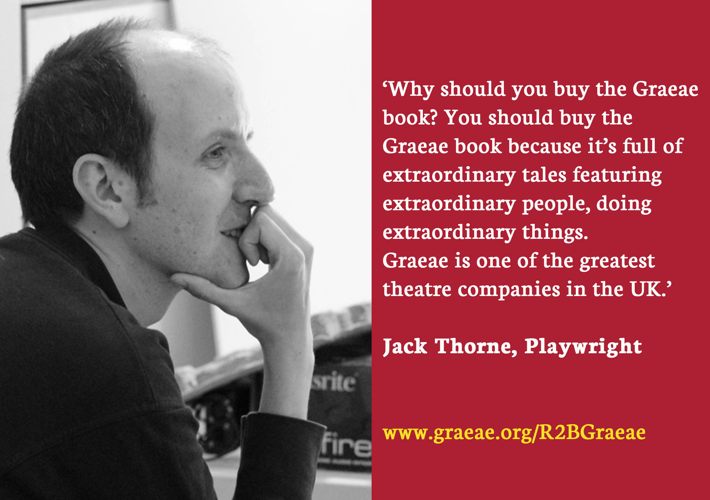 A photo of Jack Thorne, with a quote next to it reading 'why should you buy the Graeae book? You should buy the Graeae book because it's full of extraordinary tales featuring extraordinary people doing extraordinary things. Graeae is one of the greatest theatre companies in the UK.'
