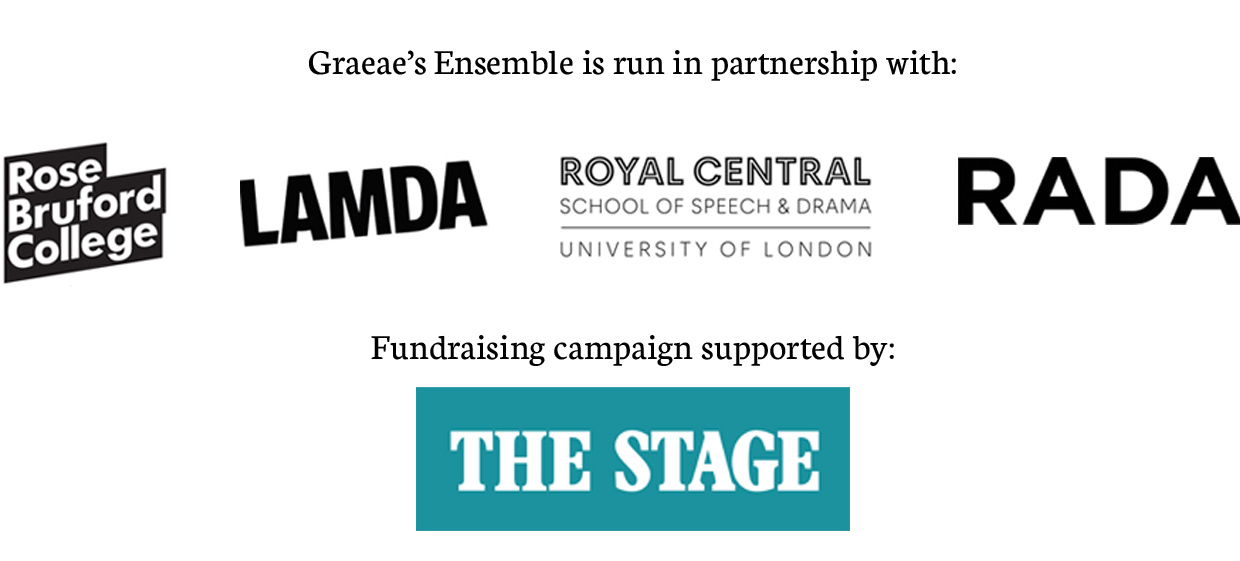 Graeae's Ensemble is run in partnership with Rose Bruford College, LAMDA, Royal Central School of Speech and Drama and RADA. Fundraising campaign supported by The Stage