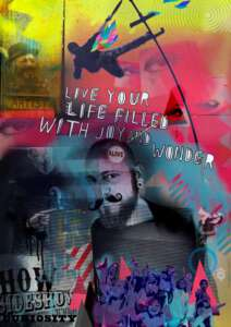 This piece is reminiscent of a carnival poster. The artist has used bright colours, yellows, reds and blues. At the top centre of the poster, the silhouette of a figure leaning out acrobatically from a sway pole. Beneath that white text which says, live your life filled with joy and wonder. Below this an image of a man, Daryl Beeton, faded in places, wearing a moustache and beard. He looks out knowingly at the viewer.